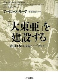 「大東亜」を建設する 帝国日本の技術とイデオロギー [ アーロン・S・モーア ]