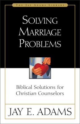 Solving Marriage Problems: Biblical Solutions for Christian Counselors SOLVING MARRIAGE PROBLEMS (Jay Adams Library) [ Jay E. Adams ]