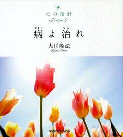 病よ治れ (心の指針Selection) [ 大川隆法 ]