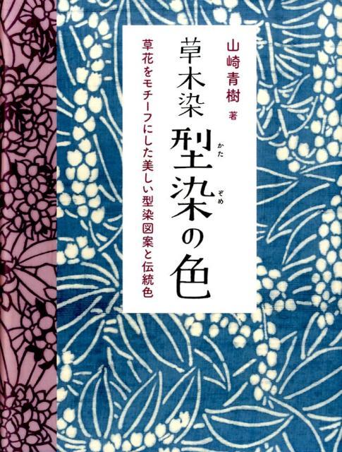 草木染型染の色新装版 草花をモチーフにした美しい型染図案と伝統色 [ 山崎青樹 ]