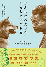"""どんな咬み犬でもしあわせになれる 愛と涙の""""ワル犬""""再生物語 [ 北村 紋義 ]"""