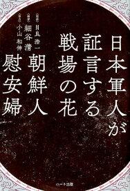 日本軍人が証言する戦場の花朝鮮人慰安婦 [ 細谷清 ]