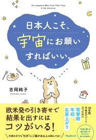 日本人こそ、宇宙にお願いすればいい。 [ 吉岡純子 ]
