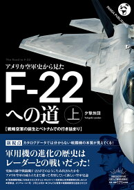 アメリカ空軍史から見た F-22への道──戦略空軍の誕生とベトナムでの行き詰まり(上巻) [ 夕撃旅団 ]