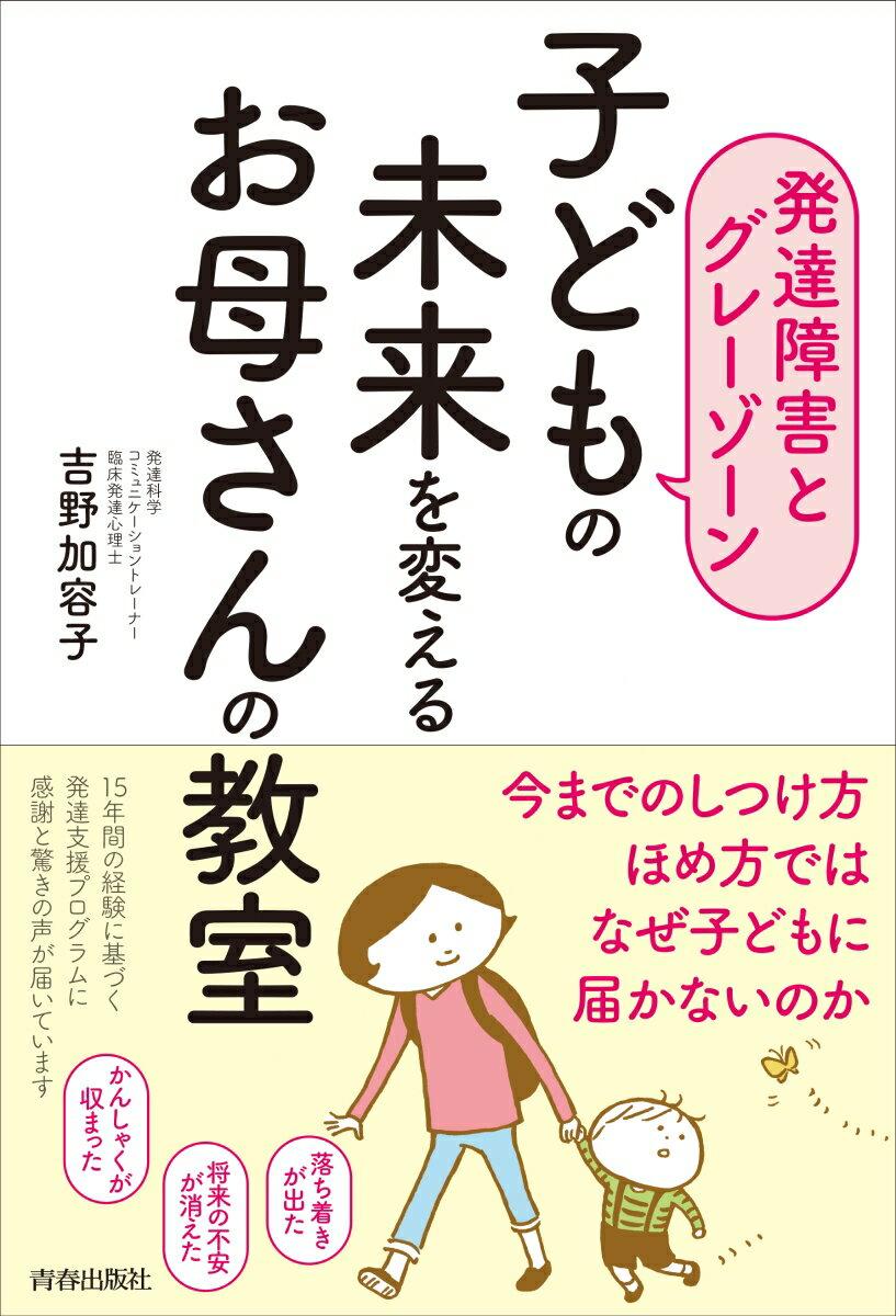 【発達障害とグレーゾーン】子どもの未来を変えるお母さんの教室 [ 吉野加容子 ]