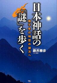 日本神話の「謎」を歩く 幾千年の時空の彼方へ [ 藤井勝彦 ]