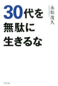 30代を無駄に生きるな [ 永松 茂久 ]