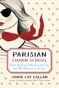ParisianCharmSchool:FrenchSecretsforCultivatingLove,Joy,andThatCertainJeNeSaisQuoiPARISIANCHARMSCHOOL[JamieCatCallan]