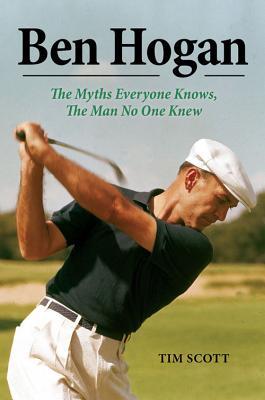Ben Hogan: The Myths Everyone Knows, the Man No One Knew BEN HOGAN [ Tim Scott ]