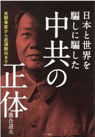 中共の正体 支那事変から武漢肺炎まで日本と世界を騙しに騙した [ 落合道夫 ]