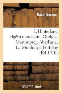 L'Hinterland Algero-Marocain: Oudjda, Martimprey, Aberkane, La Moulonya, Port-Say: ; Suivi D'Une Etu FRE-LHINTERLAND ALGERO-MAROCAI (Histoire) [ Raoul Besson ]