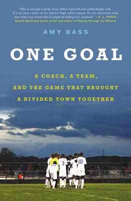 One Goal: A Coach, a Team, and the Game That Brought a Divided Town Together 1 GOAL -LP [ Amy Bass ]