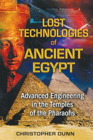 Lost Technologies of Ancient Egypt: Advanced Engineering in the Temples of the Pharaohs LOST TECHNOLOGIES OF ANCIENT E [ Christopher Dunn ]