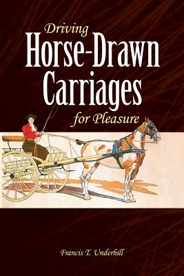 Driving Horse-Drawn Carriages for Pleasure: The Classic Illustrated Guide to Coaching, Harnessing, S DRIVING HORSE-DRAWN CARRIAGES (Dover Books on Transportatio) [ Francis T. Underhill ]