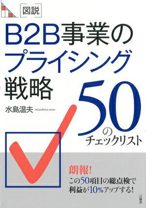 図説 B2B事業のプライシング戦略 50のチェックリスト (B2B事業のチェックリスト) [ 水島 温夫 ]