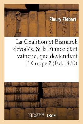 La Coalition Et Bismarck Devoiles. Si La France Etait Vaincue, Que Deviendrait L'Europe ? FRE-COALITION ET BISMARCK DEVO (Histoire) [ Fleury Flobert ]