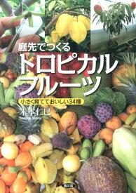 庭先でつくるトロピカルフルーツ 小さく育てておいしい34種 [ 米本仁巳 ]
