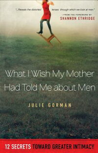 WhatIWishMyMotherHadToldMeaboutMen:12SecretsTowardGreaterIntimacy[JulieGorman]