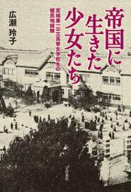 帝国に生きた少女たち 京城第一公立高等女学校生の植民地経験 [ 広瀬 玲子 ]