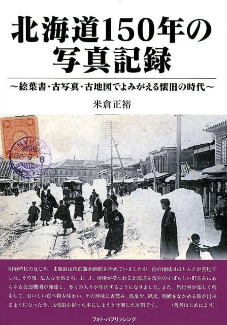 北海道150年の写真記録 絵葉書・古写真・古地図でよみがえる懐旧の時代 [ 米倉正裕 ]