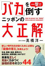 「バカ」を一撃で倒すニッポンの大正解 [ 高橋洋一(経済学) ]