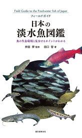 日本の淡水魚図鑑 魚の生息環境と見分けるポイントがわかる (フィールドガイド) [ 田口 哲 ]