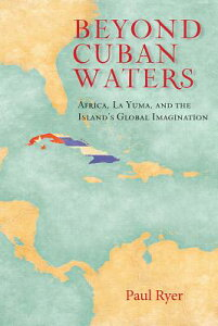 Beyond Cuban Waters: Africa, La Yuma, and the Island's Global Imagination BEYOND CUBAN WATERS [ Paul Ryer ]