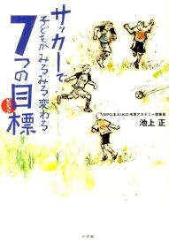 サッカーで子どもがみるみる変わる7つの目標(ビジョン) (単行本) [ 池上 正 ]