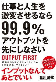 仕事と人生を激変させるなら99.9%アウトプットを先にしなさい [ 金川 顕教 ]