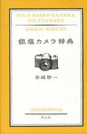 銀塩カメラ辞典 [ 赤城耕一 ]