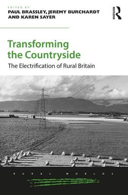 Transforming the Countryside: The Electrification of Rural Britain TRANSFORMING THE COUNTRYSIDE (Rural Worlds: Economic, Social and Cultural Histories of Agr) [ Paul Brassley ]