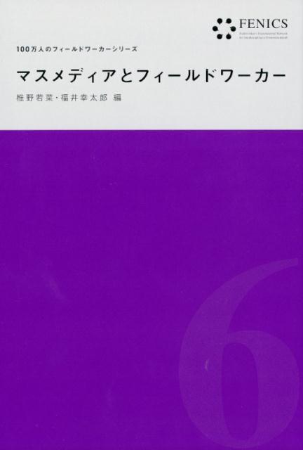 マスメディアとフィールドワーカー(FENICS 100万人のフィールドワーカーシリーズ6) (FENICS 100万人のフィールドワーカー) [ 椎野 若菜 ]