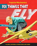 Popular Mechanics 101 Things That Fly: Planes, Rockets, Whirly-Gigs & More!