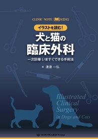 イラストを読む!犬と猫の臨床外科 一次診療いますぐできる手術法 (CLINIC NOTE BOOKS) [ 渡邊一弘(獣医学) ]