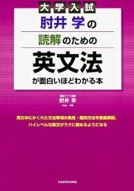 大学入試 肘井学の 読解のための英文法が面白いほどわかる本 [ 肘井 学 ]