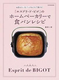 「エスプリ・ト゛・ビゴ」のホームベーカリーで食パンレシピ お店みたいなパンがおうちで焼ける! (別冊家庭画報) [ 藤森 二郎 ]