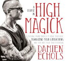 A Course in High Magick: Evoking Divine Energy to Heal Your Past, Transcend Your Limitations, and St