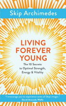 Living Forever Young: The 10 Secrets to Optimal Strength, Energy & Vitality