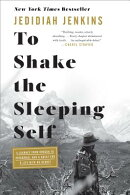 To Shake the Sleeping Self: A Journey from Oregon to Patagonia, and a Quest for a Life with No Regre
