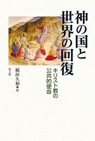 神の国と世界の回復 キリスト教の公共的使命 [ 稲垣久和 ]