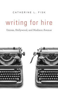 WritingforHire:Unions,Hollywood,andMadisonAvenue[CatherineL.Fisk]