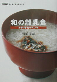 和の離乳食 本物の味を赤ちゃんから (NHKすくすくネットワーク) [ 野崎洋光 ]
