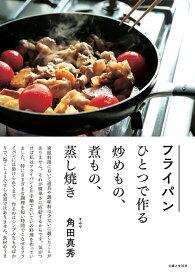 フライパンひとつで作る炒めもの、煮もの、蒸し焼き [ 角田 真秀 ]