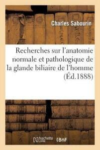 Recherches Sur l'Anatomie Normale Et Pathologique de la Glande Biliaire de l'Homme FRE-RECHERCHES SUR LANATOMIE N (Sciences) [ Sans Auteur ]