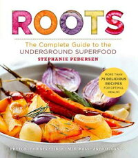 Roots:TheCompleteGuidetotheUndergroundSuperfood[StephaniePedersen]