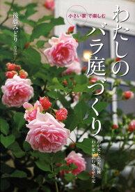 小さい家で楽しむわたしのバラ庭づくり わが家にあった品種わが家にあわせるせん定 [ 後藤みどり ]