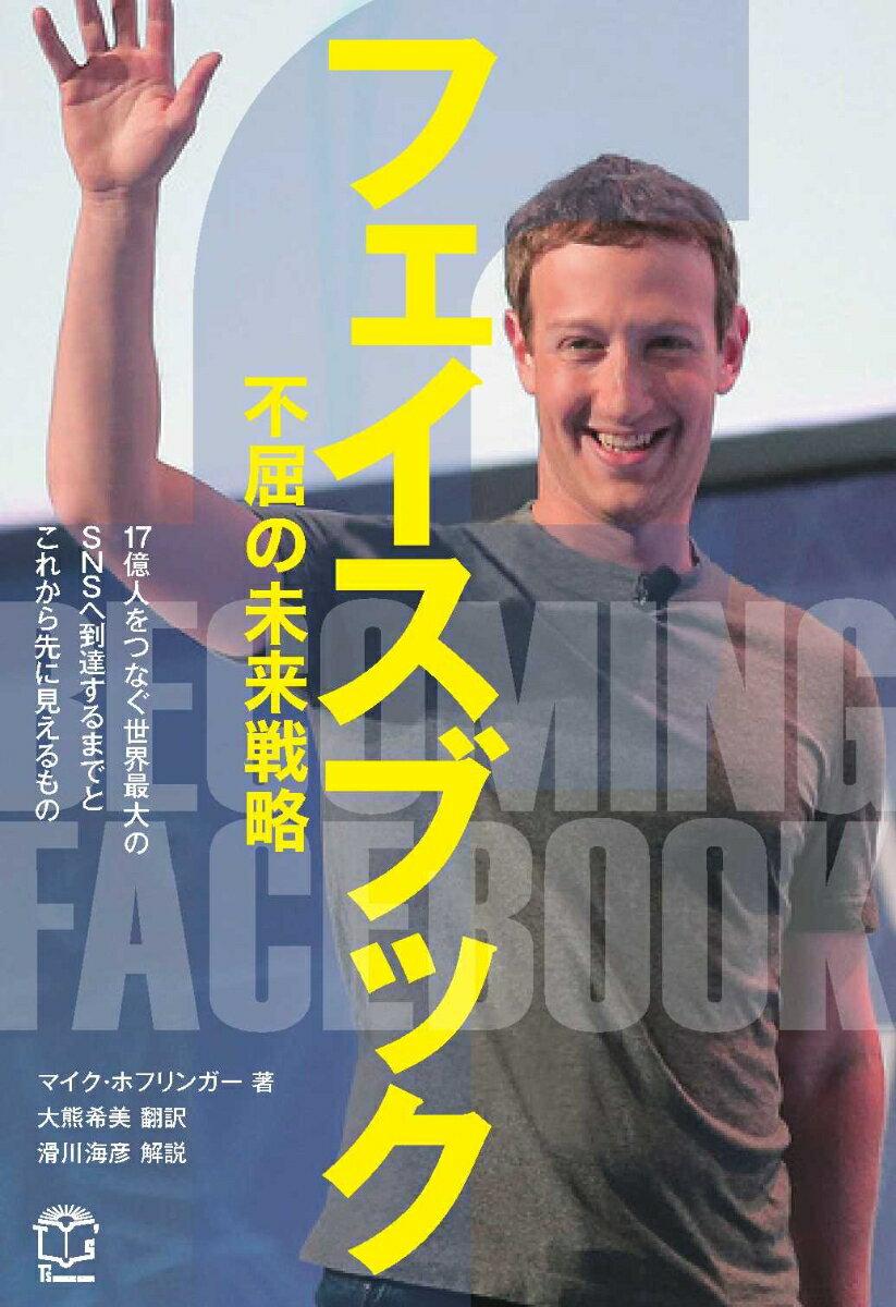 フェイスブック不屈の未来戦略 19億人をつなぐ世界最大のSNSへ到達するまでとこ [ マイク・ホフリンガー ]