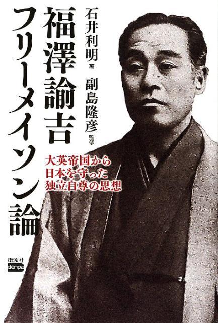 福澤諭吉フリーメイソン論 大英帝国から日本を守った独立自尊の思想 [ 石井利明 ]