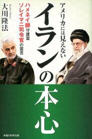 アメリカには見えないイランの本心 ハネメイ師守護霊・ソレイマニ司令官の霊言 [ 大川隆法 ]