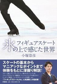 フィギュアスケート 氷の上で感じた世界 [ 小塚 崇彦 ]
